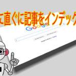 ブログ記事を直ぐインデックスさせてグーグル検索に素早く表示させる方法